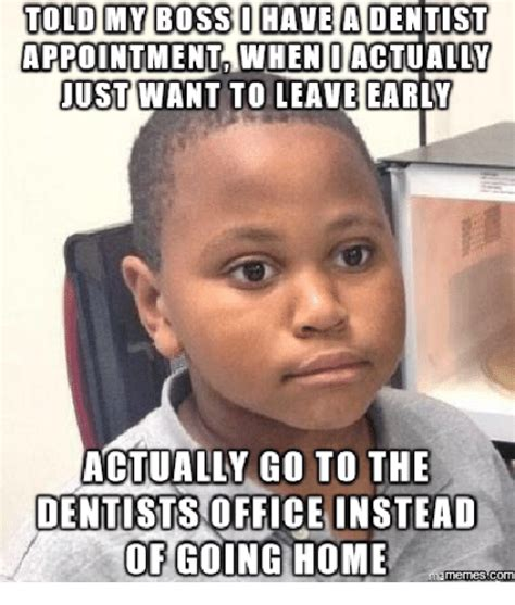 Dentist Meme - told my boss have a dentist appointment when i actually just want to leave early actually go to
