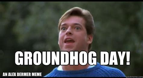 Groundhog Day Memes - groundhog day an alex dermer meme its not garbage day quickmeme