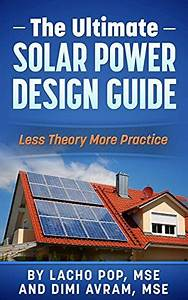The Ultimate Solar Power Design Guide Less Theory More Practice The Missing Guide For Proven Simple Fast Sizing Of Solar Electricity Systems For Your Home Or Business By Lacho Pop Mse