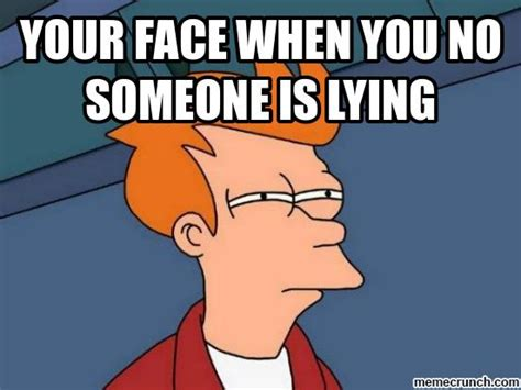Lying Memes - your face when you no someone is lying