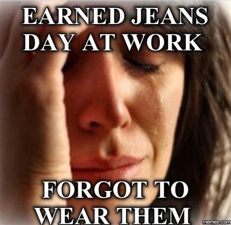 Jeans Meme - earned jeans day at work memes com