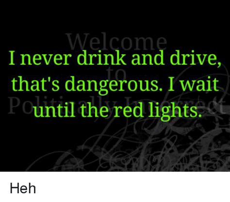 Welcome I Never Drink And Drive To That's Dangerous I Wait