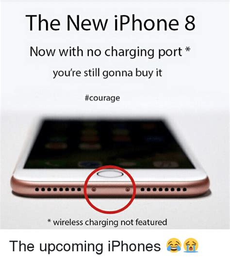 Big Phone Meme - the new iphone 8 now with no charging port you re still gonna buy it courage wireless charging