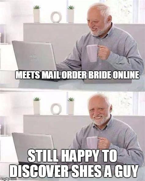 Mail Order Bride Meme - hide the pain harold meme imgflip