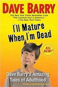 I'll Mature When I'm Dead: Dave Barry's Amazing Tales of ...