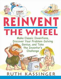 Reinvent the Wheel: Make Classic Inventions, Discover Your ...