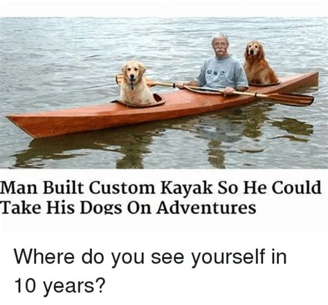 Kayaking Memes - man built custom kayak so he could take his dogs on adventures where do you see yourself in 10