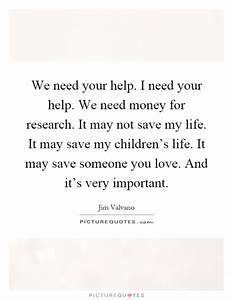We need your help. I need your help. We need money for ...