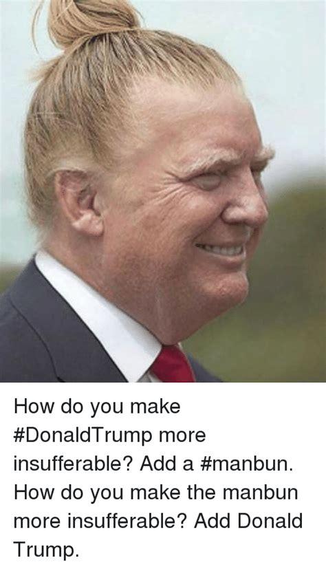 How Do U Make A Meme - how do you make donaldtrump more insufferable add a manbun how do you make the manbun more