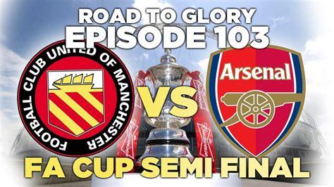 Road to Glory - Ep.103 FA Cup Semi Final | Football ...