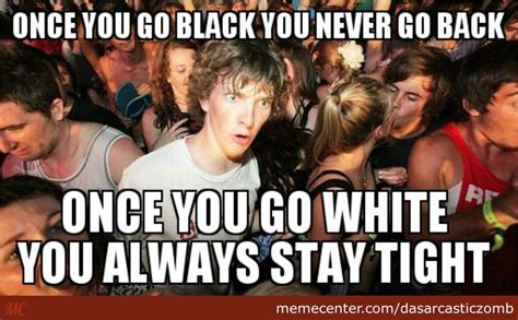 Once You Go Black Meme - once you go black you don t go back you just don t by dasarcasticzomb meme center