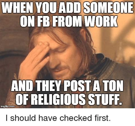 Ton Meme - when youaddsomeone on fb from work and they posta ton of religious stuff i should have checked