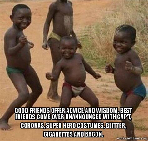 Black Kids Dancing Meme - good friends offer advice and wisdom best friends come over unannounced with cap t coronas