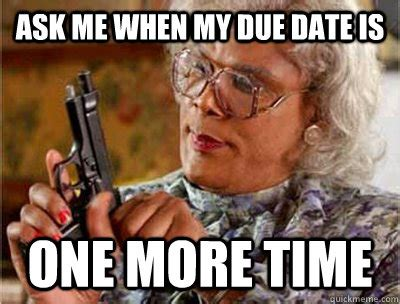 Me Time Meme - ask me when my due date is one more time madea meme quickmeme