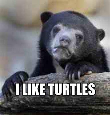 Meme I - meme creator i like turtles meme generator at memecreator org