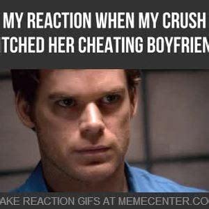 Boyfriend Cheating Meme - mrw my crush ditched her cheating boyfriend by myreactionwhen meme center