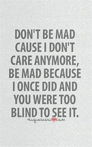 Don't Be Mad Cause I Don't Care Anymore. Be Mad Because I ...