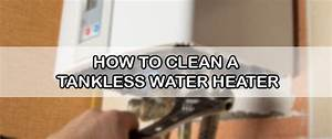 How To Clean A Tankless Water Heater  A Complete Guide