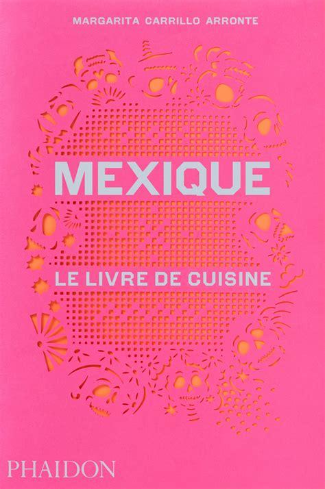le livre de cuisine mexique le livre de cuisine food cookery phaidon store