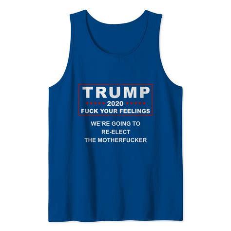 fuck trump feelings elect motherfucker going were pdnshirt tank