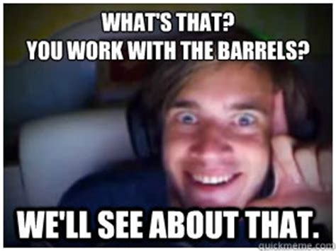 Theradbrad Meme - what s that you work with the barrels we ll see about that overly attached pewdiepie