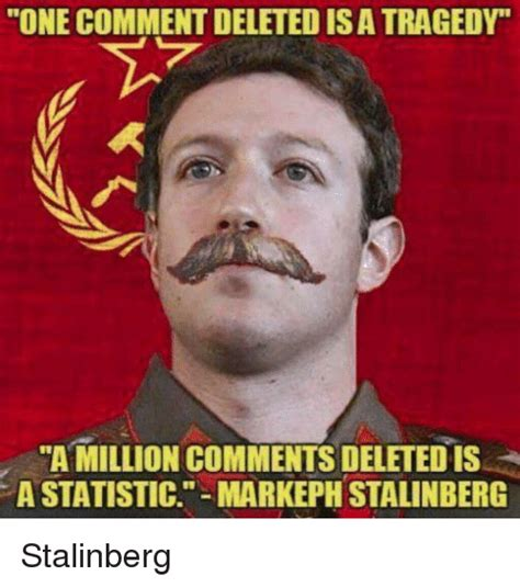 Zuck Memes - one comment deleted is a tragedy a million comments deleted is a statistic markeph stalinberg