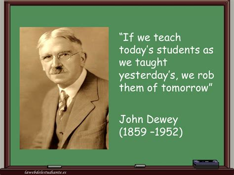 """""""if We Teach Today's Students As We Taught Yesterday's, We Rob Them Of Tomorrow""""la Web Del"""