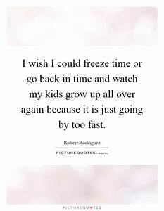 I wish I could freeze time or go back in time and watch my ...