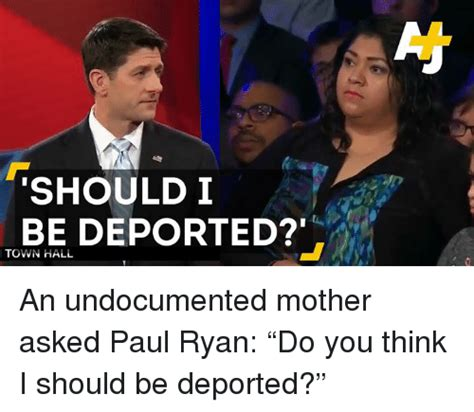 Paul Ryan Meme - should i be deported town hall an undocumented mother asked paul ryan do you think i should be