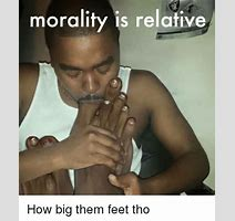 Morality Is Relative How Big Them Feet Tho Meme On Sizzle