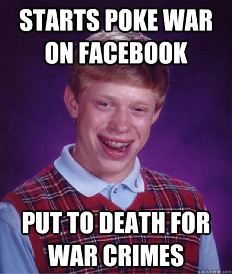 Poke Meme - starts poke war on facebook put to death for war crimes bad luck brian quickmeme