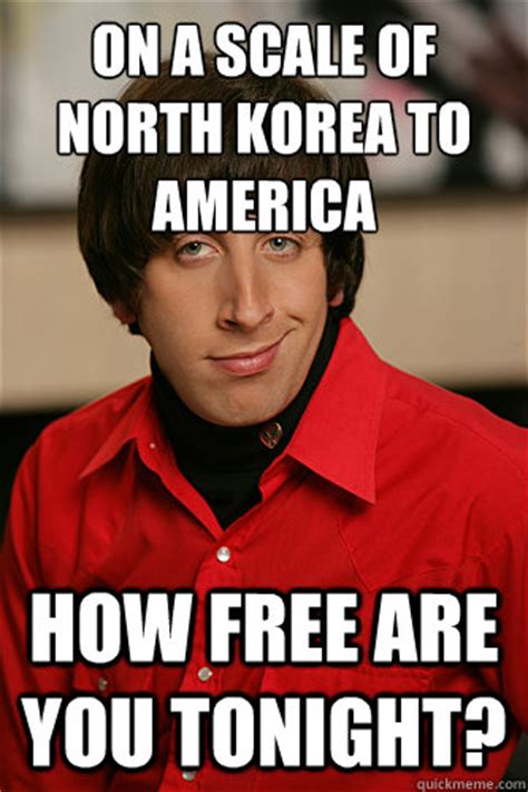 Howard Wolowitz Meme - on a scale of north korea to america how free are you tonight howard wolowitz quickmeme