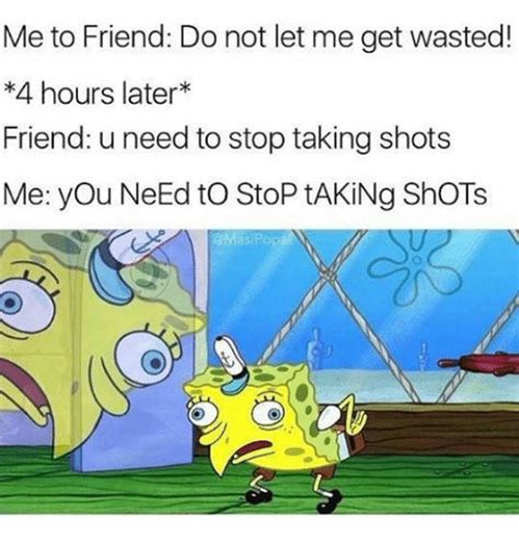 You Need To Stop Meme - me to friend do not let me get wasted 4 hours later friend u need to stop taking shots me you