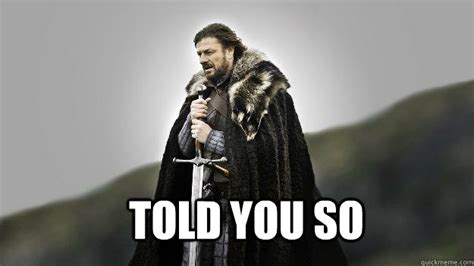 Told You So Meme Told You So Ned Stark Winter Is Coming Quickmeme