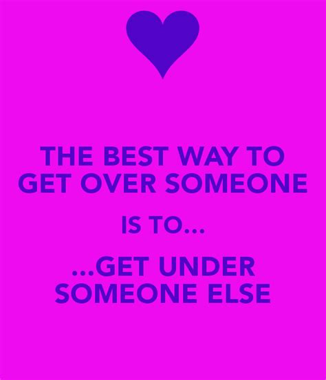 The Best Way To Get Over Someone Is To Get Under