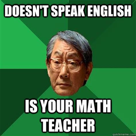 English Teacher Memes - doesn t speak english is your math teacher high expectations asian father quickmeme
