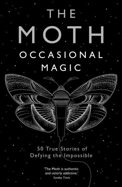 The Moth: Occasional Magic : 50 True Stories of Defying