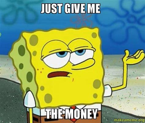 Give Me Money Meme - just give me the money money make a meme