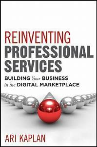 Reinventing Professional Services   Building Your Business In The Digital Marketplace By Ari