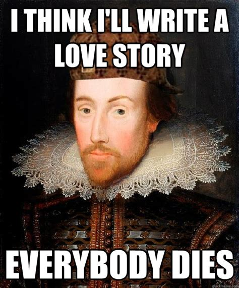 Your Story Meme - i think i ll write a love story everybody dies scumbag shakespeare quickmeme