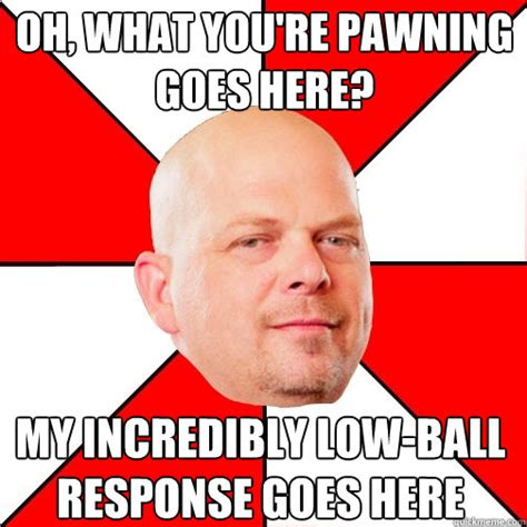 Response Memes - oh what you re pawning goes here my incredibly low ball response goes here pawn star quickmeme