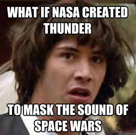 Thunder Memes - what if nasa created thunder to mask the sound of space wars conspiracy keanu quickmeme