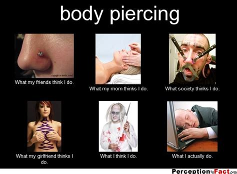Piercing Meme - body piercing what people think i do what i really do perception vs fact
