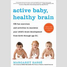 Active Baby, Healthy Brain 135 Fun Exercises And Activities To Maximize Your Child's Brain