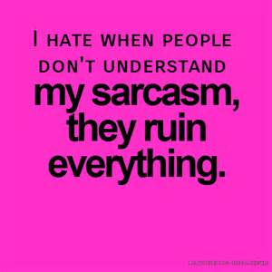 I Hate When People Don't Understand My Sarcasm
