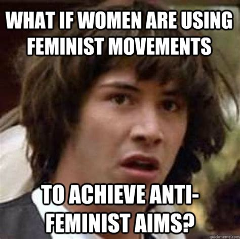 Anti Feminist Memes - what if women are using feminist movements to achieve anti feminist aims conspiracy keanu