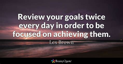 review your goals every day in order to be focused on achieving them les brown