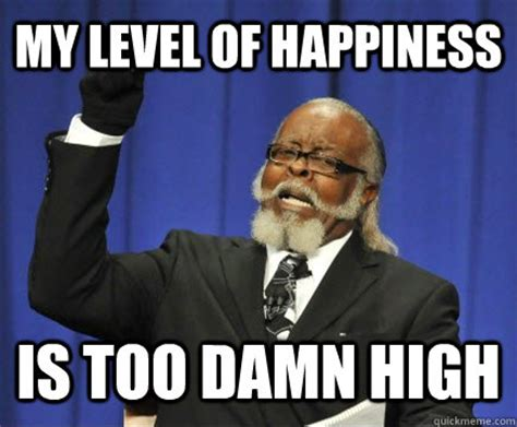 Happiness Meme - my level of happiness is too damn high too damn high