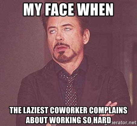 Coworker Meme - my face when the laziest coworker complains about working so hard robert downey jr rolls eyes