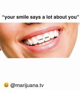 Your Smile Says a Lot About You I Need Weed 😀   Meme on me.me
